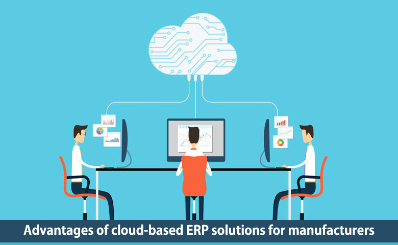 Advantages of cloud-based ERP solutions for manufacturers